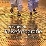 Praxisbuch Reisefotografie: Landschaften, Kulturen und Menschen fotografieren